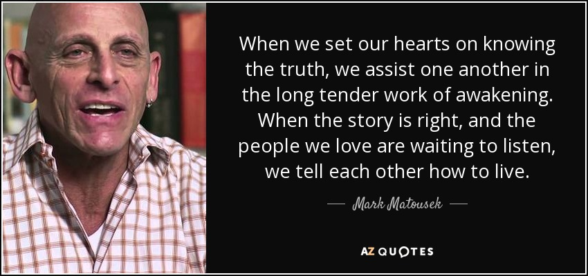 When we set our hearts on knowing the truth, we assist one another in the long tender work of awakening. When the story is right, and the people we love are waiting to listen, we tell each other how to live. - Mark Matousek