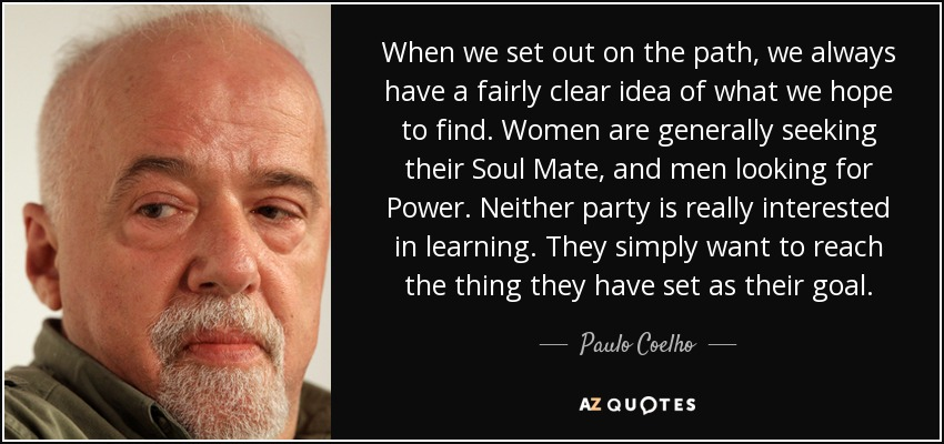 When we set out on the path, we always have a fairly clear idea of what we hope to find. Women are generally seeking their Soul Mate, and men looking for Power. Neither party is really interested in learning. They simply want to reach the thing they have set as their goal. - Paulo Coelho