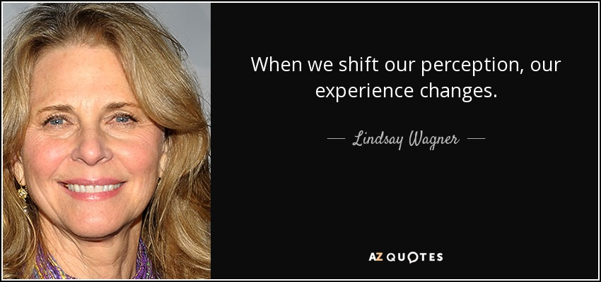 When we shift our perception, our experience changes. - Lindsay Wagner