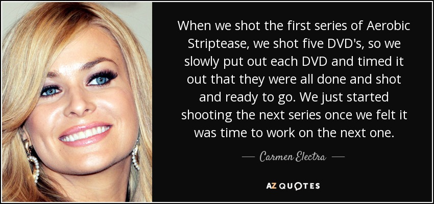 When we shot the first series of Aerobic Striptease, we shot five DVD's, so we slowly put out each DVD and timed it out that they were all done and shot and ready to go. We just started shooting the next series once we felt it was time to work on the next one. - Carmen Electra
