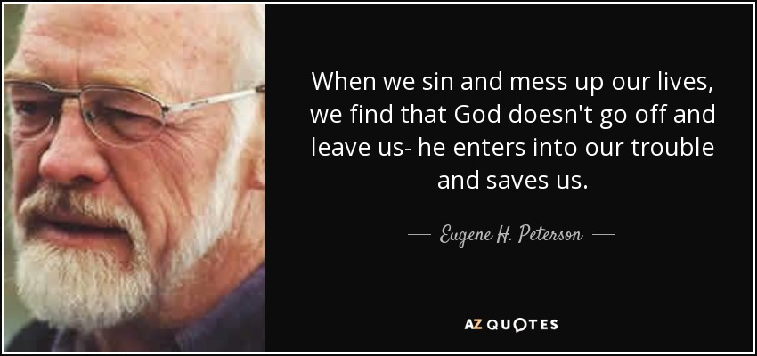 When we sin and mess up our lives, we find that God doesn't go off and leave us- he enters into our trouble and saves us. - Eugene H. Peterson
