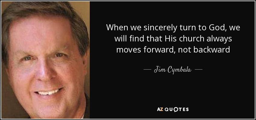 When we sincerely turn to God, we will find that His church always moves forward, not backward - Jim Cymbala