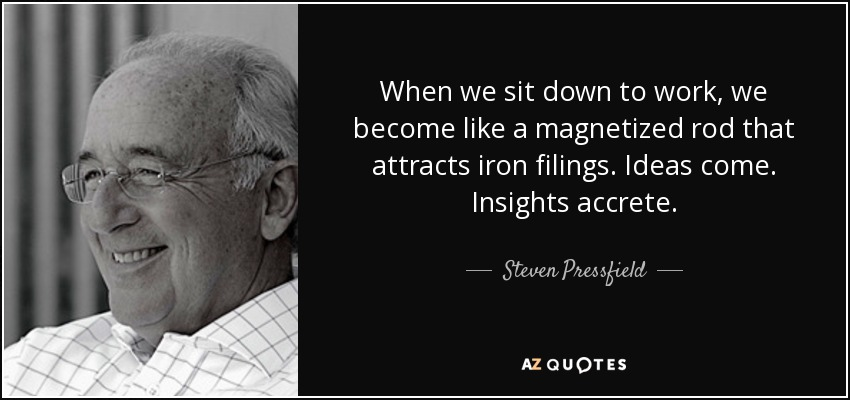 When we sit down to work, we become like a magnetized rod that attracts iron filings. Ideas come. Insights accrete. - Steven Pressfield