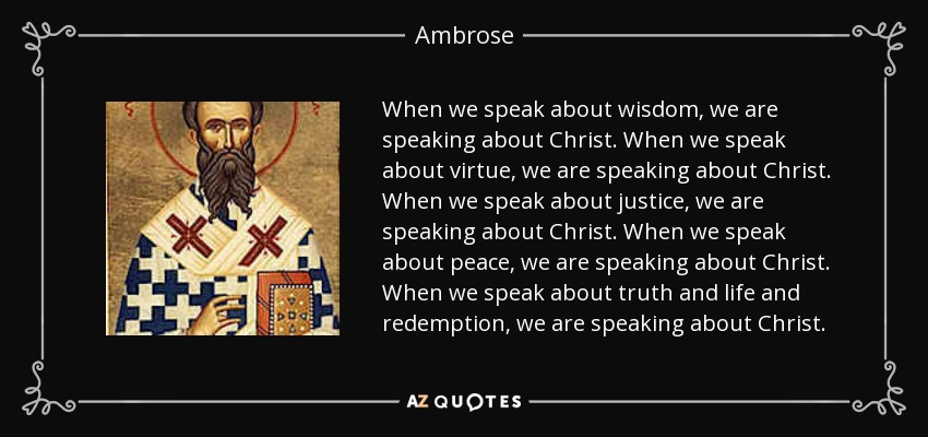 When we speak about wisdom, we are speaking about Christ. When we speak about virtue, we are speaking about Christ. When we speak about justice, we are speaking about Christ. When we speak about peace, we are speaking about Christ. When we speak about truth and life and redemption, we are speaking about Christ. - Ambrose