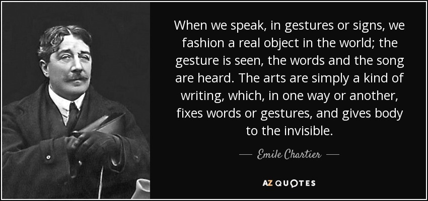 When we speak, in gestures or signs, we fashion a real object in the world; the gesture is seen, the words and the song are heard. The arts are simply a kind of writing, which, in one way or another, fixes words or gestures, and gives body to the invisible. - Emile Chartier