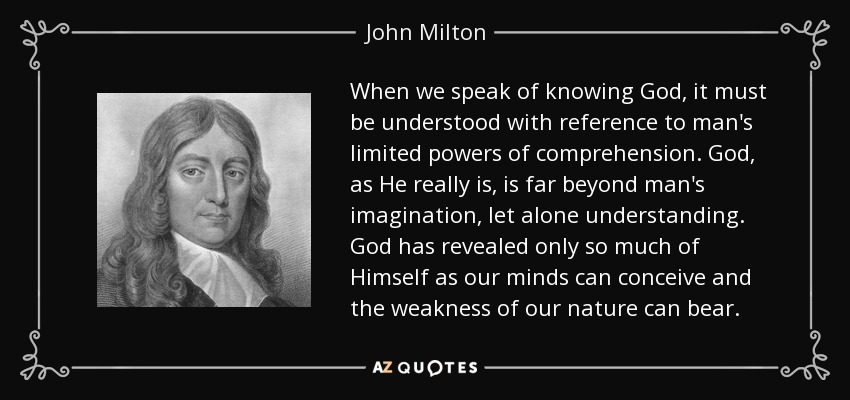 When we speak of knowing God, it must be understood with reference to man's limited powers of comprehension. God, as He really is, is far beyond man's imagination, let alone understanding. God has revealed only so much of Himself as our minds can conceive and the weakness of our nature can bear. - John Milton
