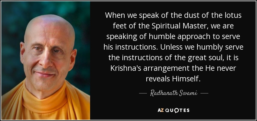 When we speak of the dust of the lotus feet of the Spiritual Master, we are speaking of humble approach to serve his instructions. Unless we humbly serve the instructions of the great soul, it is Krishna's arrangement the He never reveals Himself. - Radhanath Swami