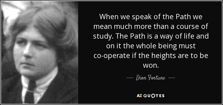 When we speak of the Path we mean much more than a course of study. The Path is a way of life and on it the whole being must co-operate if the heights are to be won. - Dion Fortune