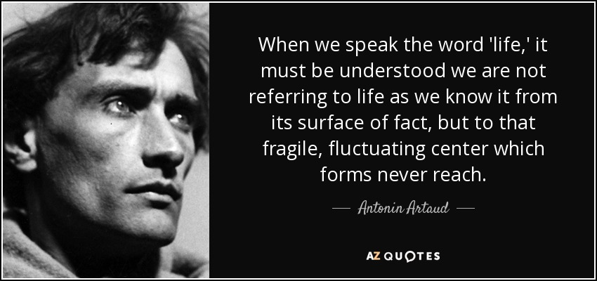 When we speak the word 'life,' it must be understood we are not referring to life as we know it from its surface of fact, but to that fragile, fluctuating center which forms never reach. - Antonin Artaud
