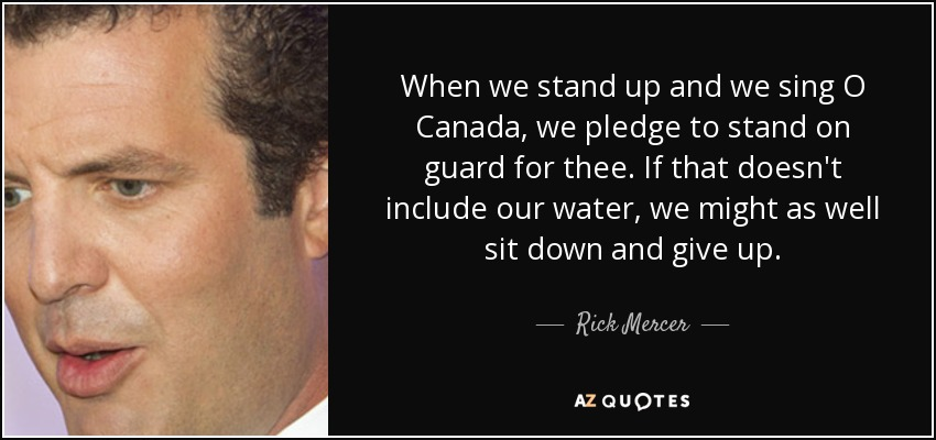 When we stand up and we sing O Canada, we pledge to stand on guard for thee. If that doesn't include our water, we might as well sit down and give up. - Rick Mercer