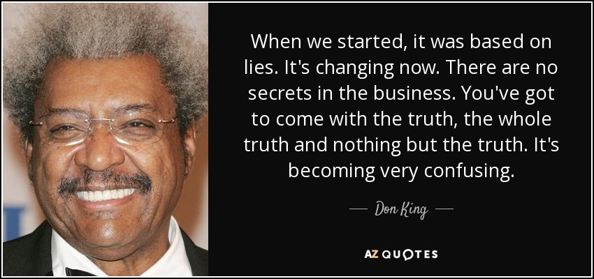 When we started, it was based on lies. It's changing now. There are no secrets in the business. You've got to come with the truth, the whole truth and nothing but the truth. It's becoming very confusing. - Don King