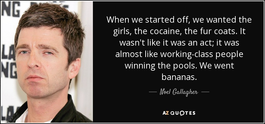 When we started off, we wanted the girls, the cocaine, the fur coats. It wasn't like it was an act; it was almost like working-class people winning the pools. We went bananas. - Noel Gallagher