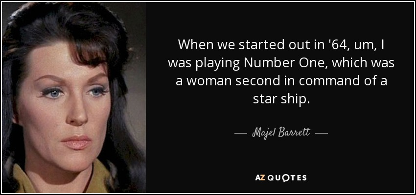 When we started out in '64, um, I was playing Number One, which was a woman second in command of a star ship. - Majel Barrett