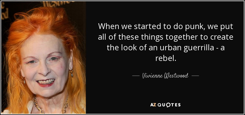 When we started to do punk, we put all of these things together to create the look of an urban guerrilla - a rebel. - Vivienne Westwood