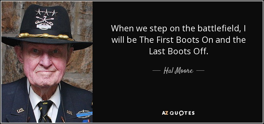 When we step on the battlefield, I will be The First Boots On and the Last Boots Off. - Hal Moore