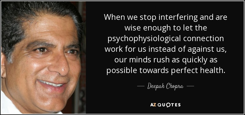 When we stop interfering and are wise enough to let the psychophysiological connection work for us instead of against us, our minds rush as quickly as possible towards perfect health. - Deepak Chopra