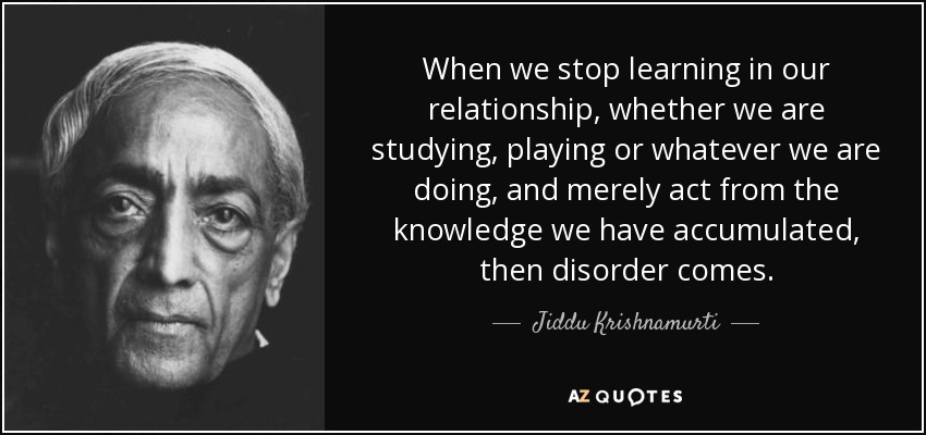 When we stop learning in our relationship, whether we are studying, playing or whatever we are doing, and merely act from the knowledge we have accumulated, then disorder comes. - Jiddu Krishnamurti