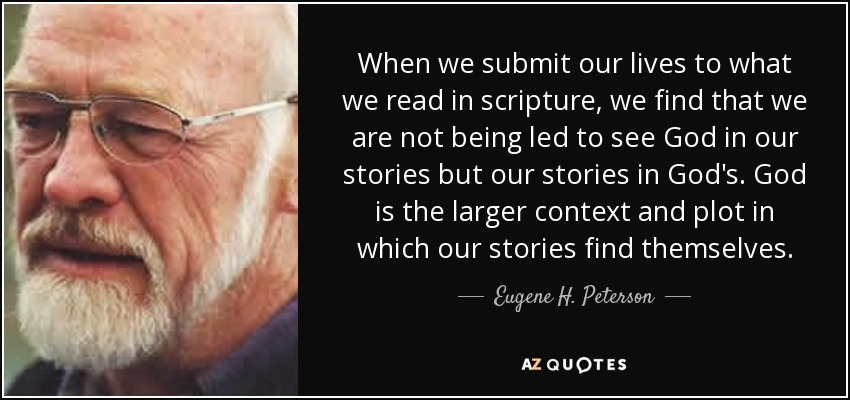 When we submit our lives to what we read in scripture, we find that we are not being led to see God in our stories but our stories in God's. God is the larger context and plot in which our stories find themselves. - Eugene H. Peterson