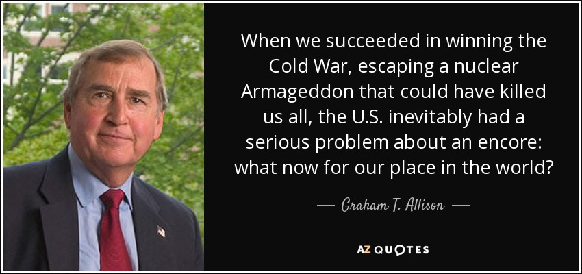 When we succeeded in winning the Cold War, escaping a nuclear Armageddon that could have killed us all, the U.S. inevitably had a serious problem about an encore: what now for our place in the world? - Graham T. Allison