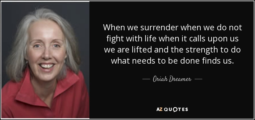 When we surrender when we do not fight with life when it calls upon us we are lifted and the strength to do what needs to be done finds us. - Oriah Dreamer
