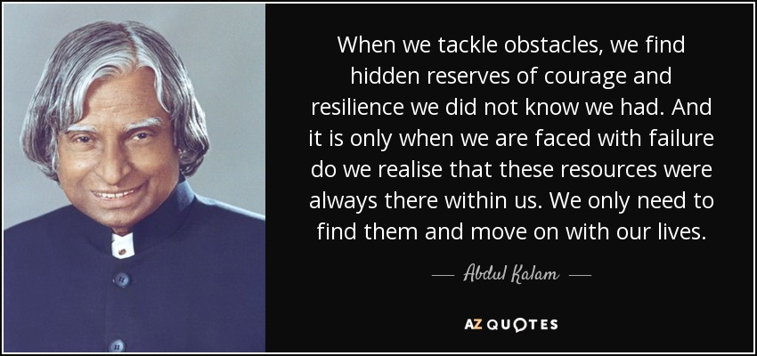 When we tackle obstacles, we find hidden reserves of courage and resilience we did not know we had. And it is only when we are faced with failure do we realise that these resources were always there within us. We only need to find them and move on with our lives. - Abdul Kalam