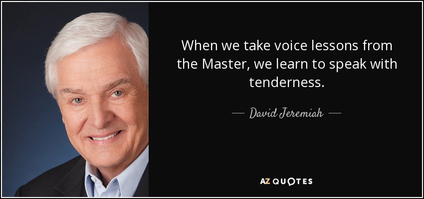 When we take voice lessons from the Master, we learn to speak with tenderness. - David Jeremiah