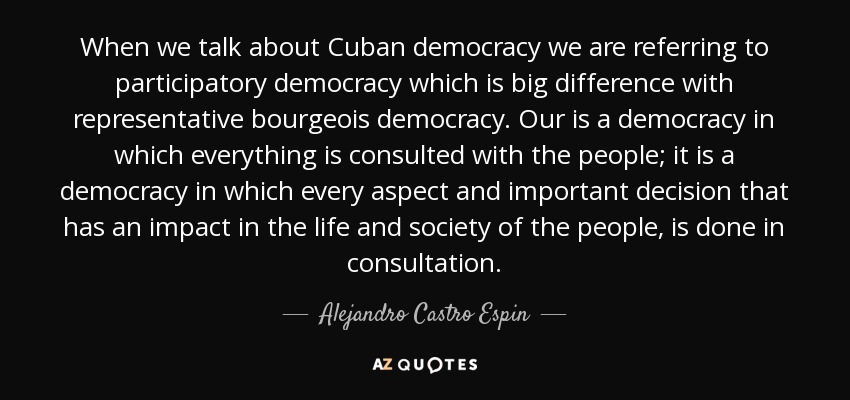 When we talk about Cuban democracy we are referring to participatory democracy which is big difference with representative bourgeois democracy. Our is a democracy in which everything is consulted with the people; it is a democracy in which every aspect and important decision that has an impact in the life and society of the people, is done in consultation. - Alejandro Castro Espin