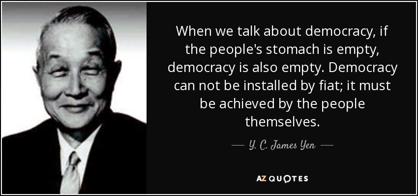 When we talk about democracy, if the people's stomach is empty, democracy is also empty. Democracy can not be installed by fiat; it must be achieved by the people themselves. - Y. C. James Yen