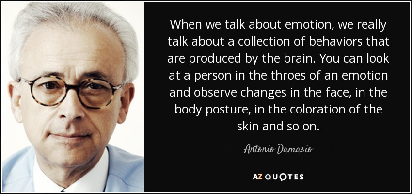 When we talk about emotion, we really talk about a collection of behaviors that are produced by the brain. You can look at a person in the throes of an emotion and observe changes in the face, in the body posture, in the coloration of the skin and so on. - Antonio Damasio