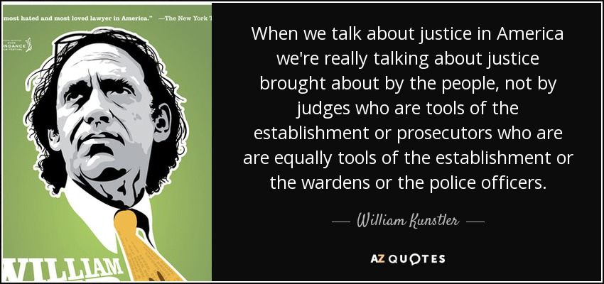 When we talk about justice in America we're really talking about justice brought about by the people, not by judges who are tools of the establishment or prosecutors who are are equally tools of the establishment or the wardens or the police officers. - William Kunstler