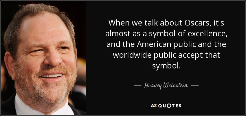 When we talk about Oscars, it's almost as a symbol of excellence, and the American public and the worldwide public accept that symbol. - Harvey Weinstein