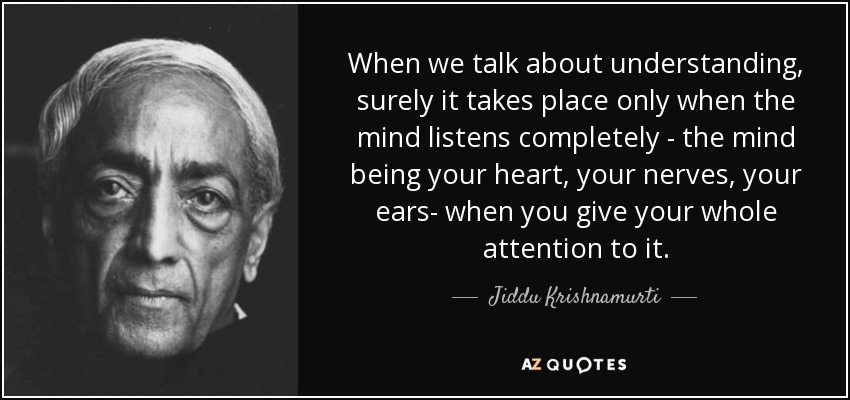 When we talk about understanding, surely it takes place only when the mind listens completely - the mind being your heart, your nerves, your ears- when you give your whole attention to it. - Jiddu Krishnamurti