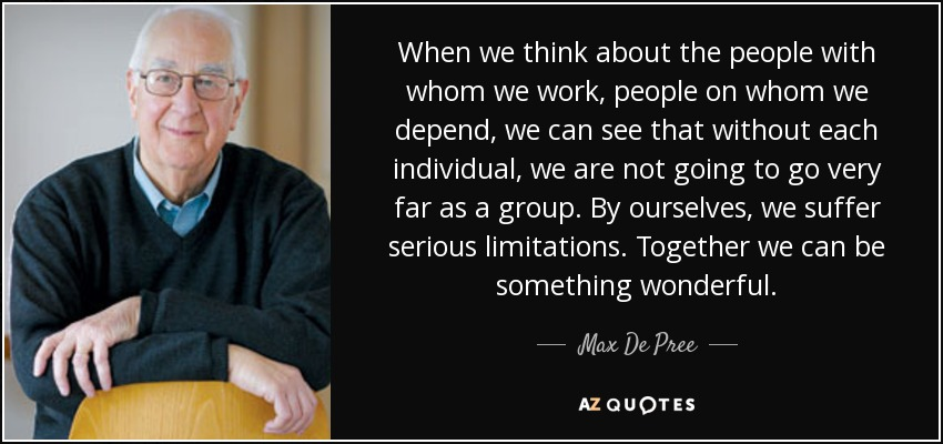 When we think about the people with whom we work, people on whom we depend, we can see that without each individual, we are not going to go very far as a group. By ourselves, we suffer serious limitations. Together we can be something wonderful. - Max De Pree