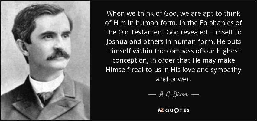 When we think of God, we are apt to think of Him in human form. In the Epiphanies of the Old Testament God revealed Himself to Joshua and others in human form. He puts Himself within the compass of our highest conception, in order that He may make Himself real to us in His love and sympathy and power. - A. C. Dixon