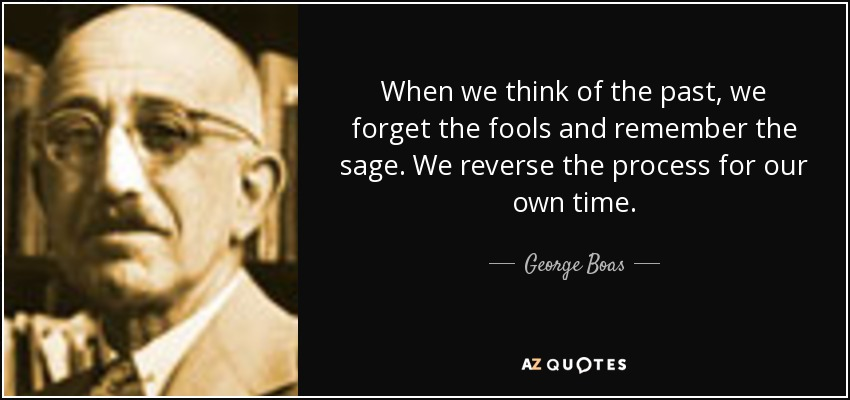 When we think of the past, we forget the fools and remember the sage. We reverse the process for our own time. - George Boas