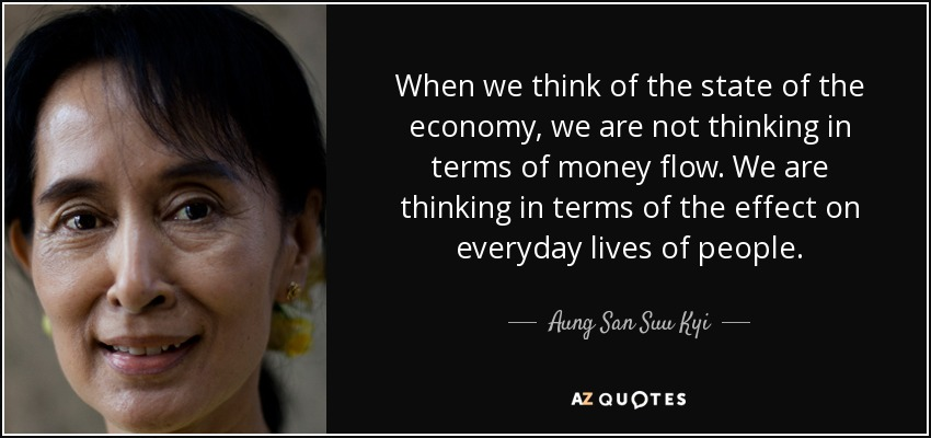 When we think of the state of the economy, we are not thinking in terms of money flow. We are thinking in terms of the effect on everyday lives of people. - Aung San Suu Kyi