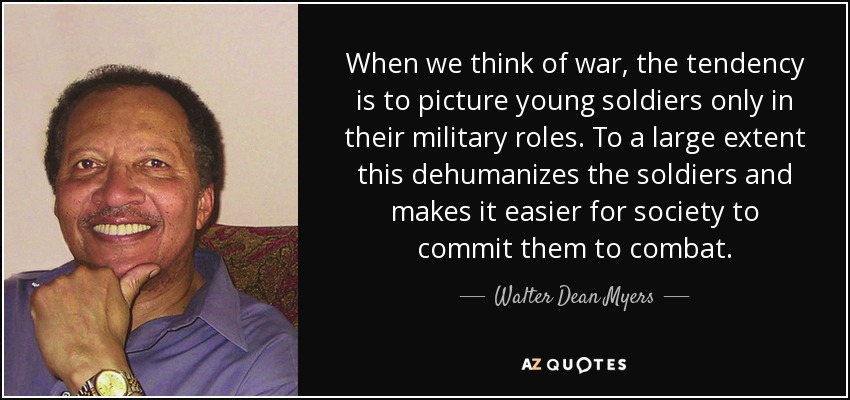 When we think of war, the tendency is to picture young soldiers only in their military roles. To a large extent this dehumanizes the soldiers and makes it easier for society to commit them to combat. - Walter Dean Myers