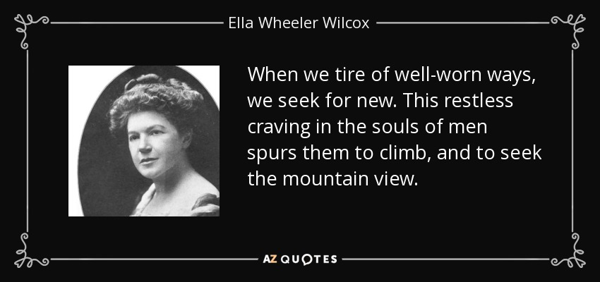 When we tire of well-worn ways, we seek for new. This restless craving in the souls of men spurs them to climb, and to seek the mountain view. - Ella Wheeler Wilcox