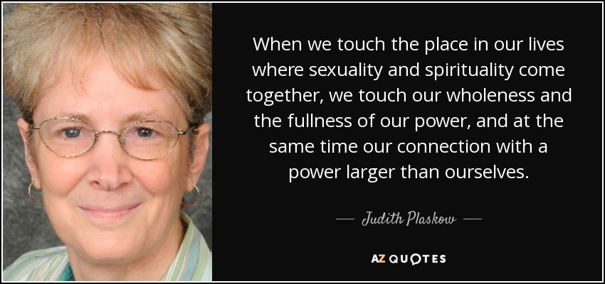 When we touch the place in our lives where sexuality and spirituality come together, we touch our wholeness and the fullness of our power, and at the same time our connection with a power larger than ourselves. - Judith Plaskow
