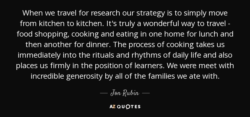 When we travel for research our strategy is to simply move from kitchen to kitchen. It's truly a wonderful way to travel - food shopping, cooking and eating in one home for lunch and then another for dinner. The process of cooking takes us immediately into the rituals and rhythms of daily life and also places us firmly in the position of learners. We were meet with incredible generosity by all of the families we ate with. - Jon Rubin