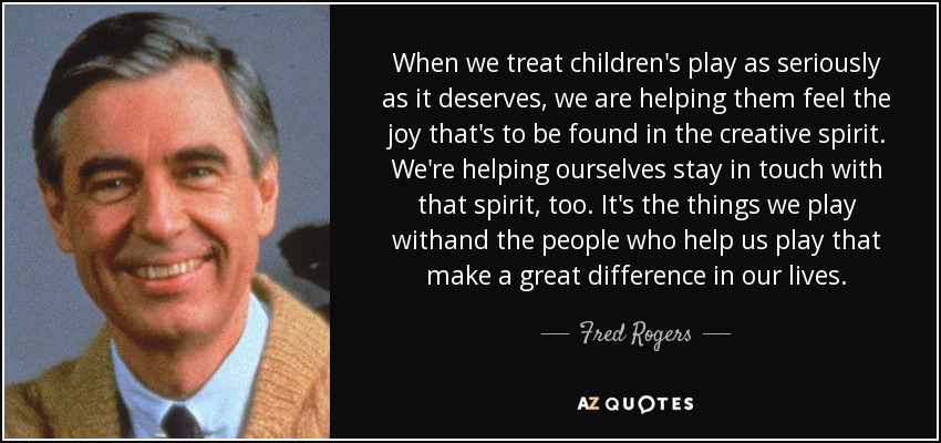 When we treat children's play as seriously as it deserves, we are helping them feel the joy that's to be found in the creative spirit. It's the things we play with and the people who help us play that make a great difference in our lives. - Fred Rogers