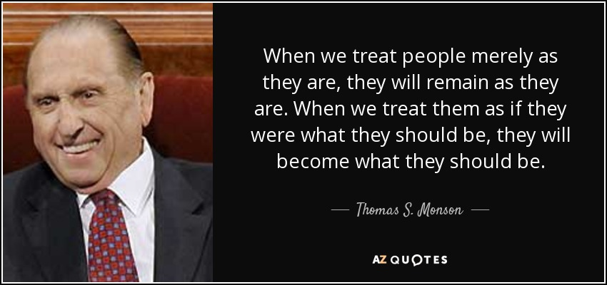 When we treat people merely as they are, they will remain as they are. When we treat them as if they were what they should be, they will become what they should be. - Thomas S. Monson