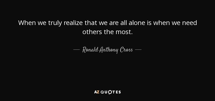 When we truly realize that we are all alone is when we need others the most. - Ronald Anthony Cross