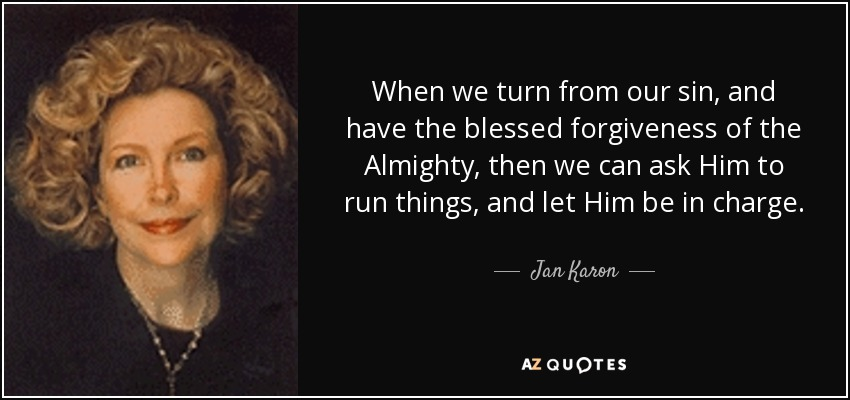 When we turn from our sin, and have the blessed forgiveness of the Almighty, then we can ask Him to run things, and let Him be in charge. - Jan Karon