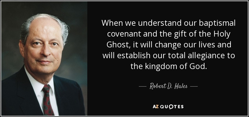 When we understand our baptismal covenant and the gift of the Holy Ghost, it will change our lives and will establish our total allegiance to the kingdom of God. - Robert D. Hales