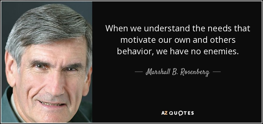 When we understand the needs that motivate our own and others behavior, we have no enemies. - Marshall B. Rosenberg