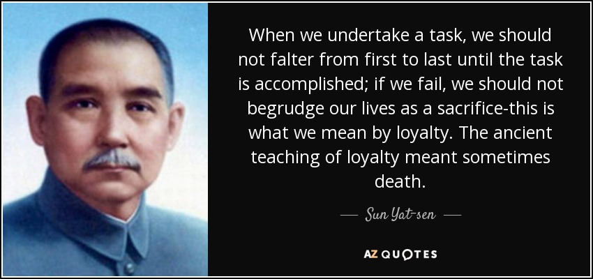 When we undertake a task, we should not falter from first to last until the task is accomplished; if we fail, we should not begrudge our lives as a sacrifice-this is what we mean by loyalty. The ancient teaching of loyalty meant sometimes death. - Sun Yat-sen