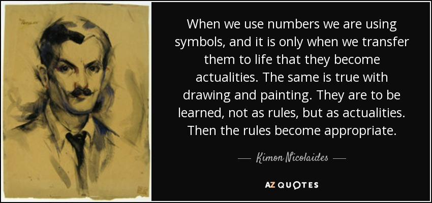 When we use numbers we are using symbols, and it is only when we transfer them to life that they become actualities. The same is true with drawing and painting. They are to be learned, not as rules, but as actualities. Then the rules become appropriate. - Kimon Nicolaides