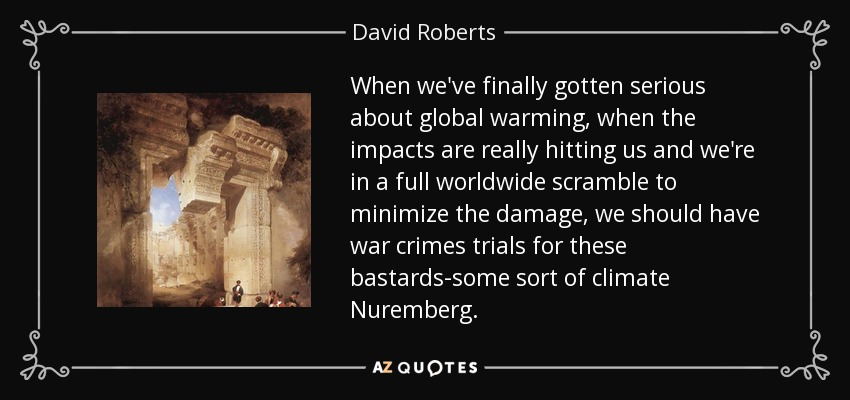When we've finally gotten serious about global warming, when the impacts are really hitting us and we're in a full worldwide scramble to minimize the damage, we should have war crimes trials for these bastards-some sort of climate Nuremberg. - David Roberts