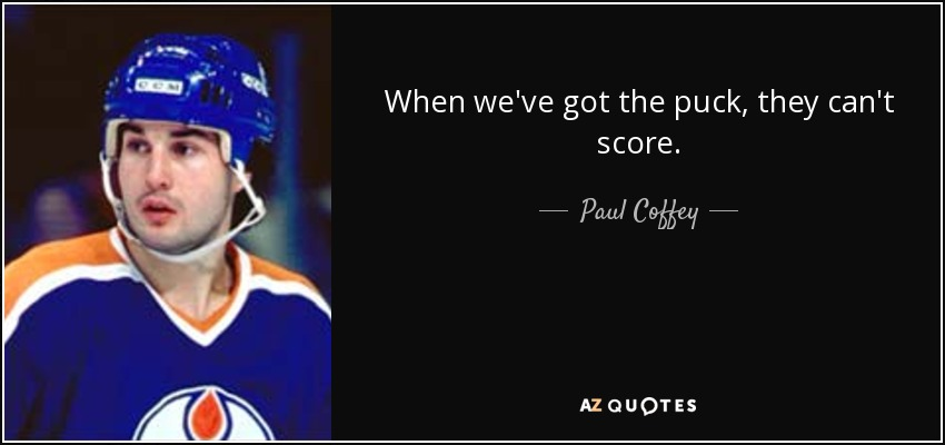 When we've got the puck, they can't score. - Paul Coffey